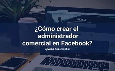 ¿Cómo crear el administrador comercial en Facebook?